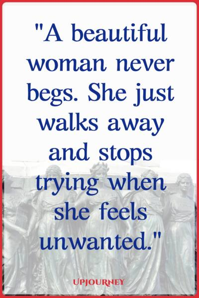 A beautiful woman never begs. She just walks away and stops trying when she feels unwanted. #quotes #feminist #women #woman #strength