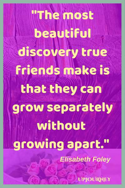 The most beautiful discovery true friends make is that they can grow separately without growing apart. - Elisabeth Foley #quotes #friendship #bestfriend #bff #friend