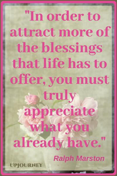 In order to attract more of the blessings that life has to offer, you must truly appreciate what you already have. - Ralph Marston #quotes #inspirational #gratitude