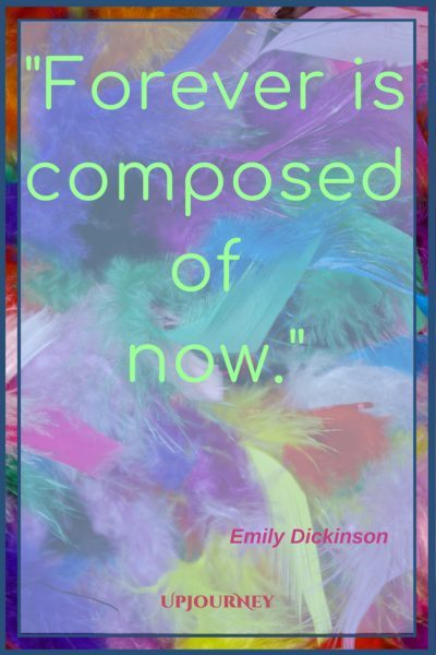 Forever is composed of now. ― Emily Dickinson #quotes #life #present #today #inspirational #motivational