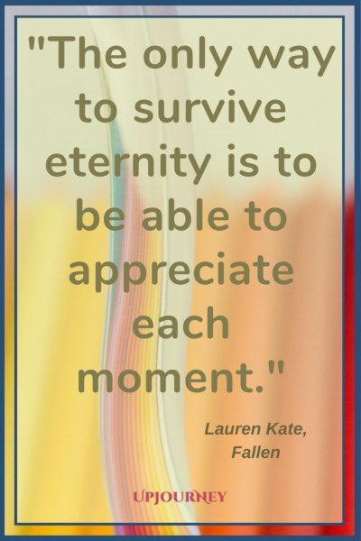 The only way to survive eternity is to be able to appreciate each moment. ― Lauren Kate, Fallen #quotes #life #present #today #inspirational #motivational