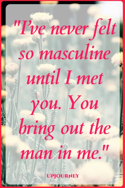 I've never felt so masculine until I met you. You bring out the man in me. #quotes #love #romantic #relationship