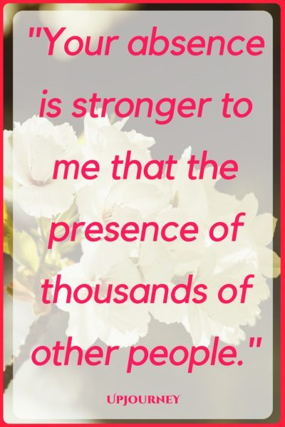 Your absence is stronger to me than the presence of thousands of other people. #quotes #love #romantic #relationship