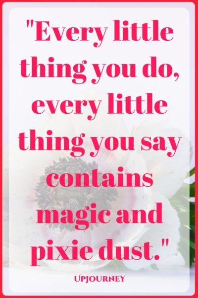 Every little thing you do, every little thing you say contains magic and pixie dust. #quotes #love #romantic #relationship