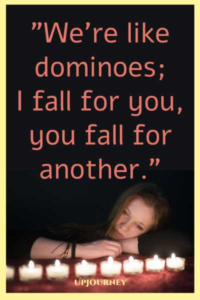 We're like dominoes; I fall for you, you fall for another. #quotes #sad #heartbreak