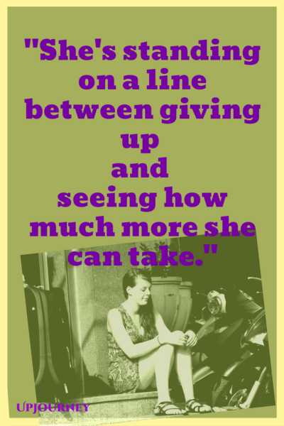 She's standing on a line between giving up and seeing how much more she can take. #quotes #sad #heartbreak