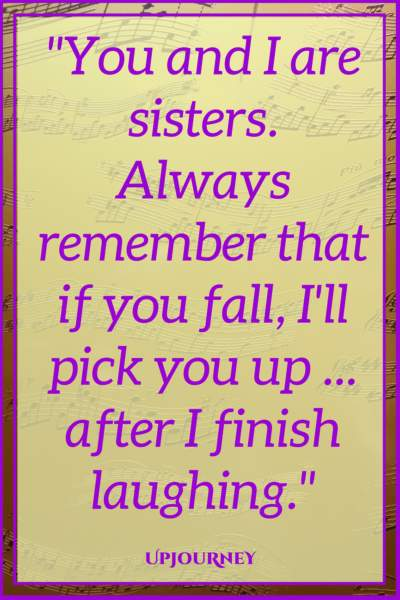 You and I are sisters. Always remember that if you fall, I will pick you up ... after I finish laughing. #quotes #sister #sibling #love