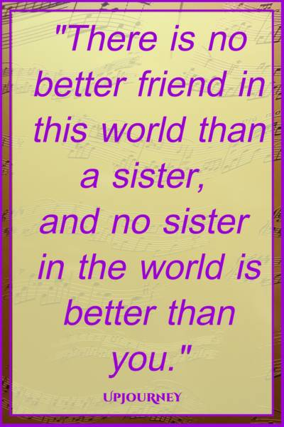 There is no better friend in this world than a sister, and no sister in the world is better than you. #quotes #sister #sibling #love