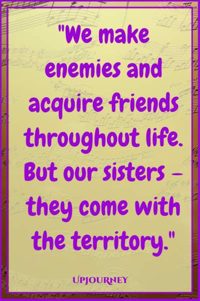 We make enemies and acquire friends throughout life. But our sisters – they come with the territory. #quotes #sister #sibling #love