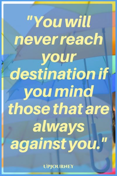 You will never reach your destination if you mind those that are always against you. #quotes #encouragement #motivation #uplifting