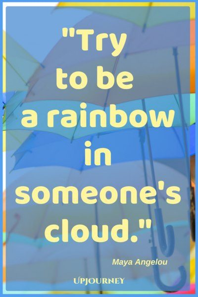 Try to be a rainbow in someone's cloud. - Maya Angelou #quotes #encouragement #motivation #uplifting