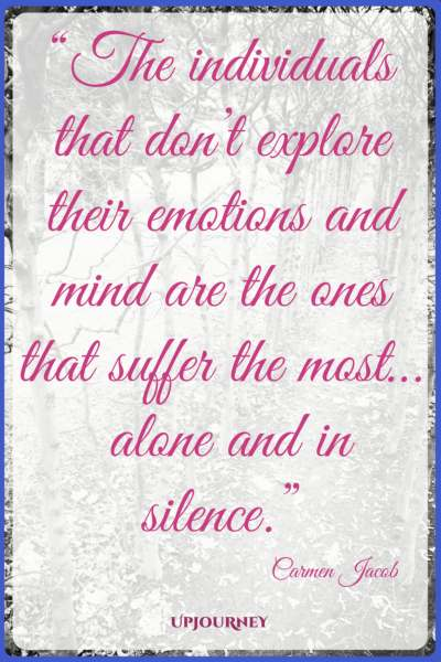 The individuals that don't explore their emotions and mind are the ones that suffer the most... alone and in silence. - Carmen Jacob #quotes #brain #mind