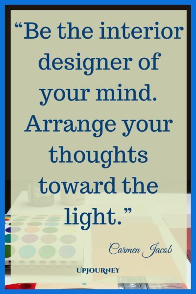 Be the interior designer of your mind. Arrange your thoughts towards the light. - Carmen Jacob #quotes #brain #mind