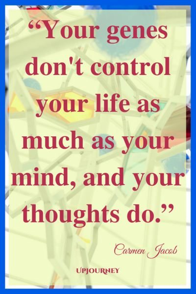 Your genes don't control your life as much as your mind, and your thoughts do. - Carmen Jacob #quotes #brain #mind