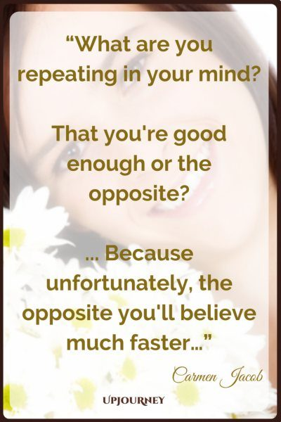 What are you repeating in your mind? That you're good enough or the opposite?... Because unfortunately, the opposite you'll believe much faster… - Carmen Jacob #quotes #brain #mind