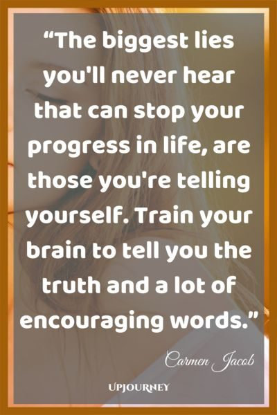 The biggest lies you'll never hear that can stop your progress in life, are those you're telling yourself. Train your brain to tell you the truth and a lot of encouraging words. - Carmen Jacob #quotes #brain #mind