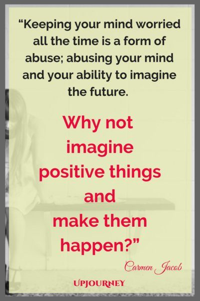Keeping your mind worried all the time is a form of abuse; abusing your mind and your ability to imagine the future. Why not imagine positive things and make them happen? - Carmen Jacob #quotes #brain #mind