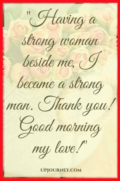 Before having you in my life I thought I'm a powerful man, and I was. But now, having a strong woman beside me, I became a strong man. Thank you! Good morning my love! #quotes #sweet #cute #goodmorning #love