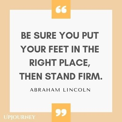 Be sure you put your feet in the right place, then stand firm - Abraham Lincoln. #quotes #leadership
