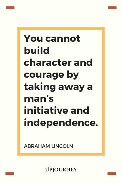 You cannot build character and courage by taking away a man's initiative and independence - Abraham Lincoln. #quotes #independence #initiative