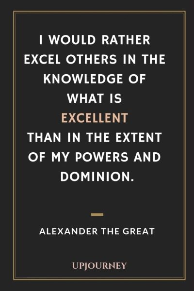 I would rather excel others in the knowledge of what is excellent than in the extent of my powers and dominion - Alexander The Great. #quotes #knowledge #excellent #powers #dominion