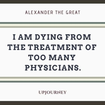 I am dying from the treatment of too many physicians - Alexander The Great. #quotes #treatment #physicians