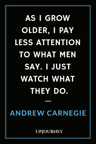 As I grow older, I pay less attention to what men say. I just watch what they do - Andrew Carnegie. #quotes #grow #older #attention #say #watch