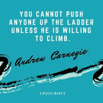 You cannot push anyone up the ladder unless he is willing to climb - Andrew Carnegie. #quotes #teamwork #ladder #climb