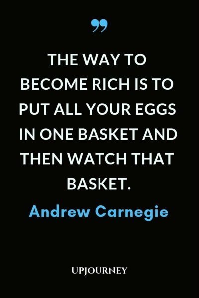 The way to become rich is to put all your eggs in one basket and then watch that basket - Andrew Carnegie. #quotes #wealth #eggs #basket