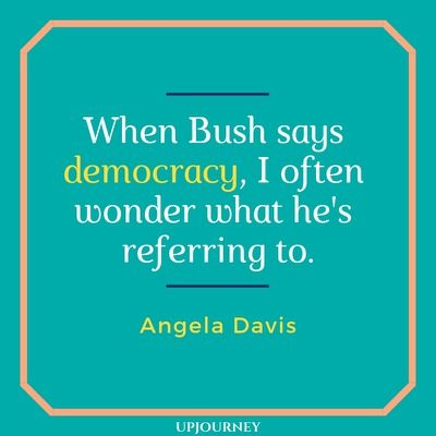 When Bush says democracy, I often wonder what he's referring to - Angela Davis. #quotes #politics #democracy