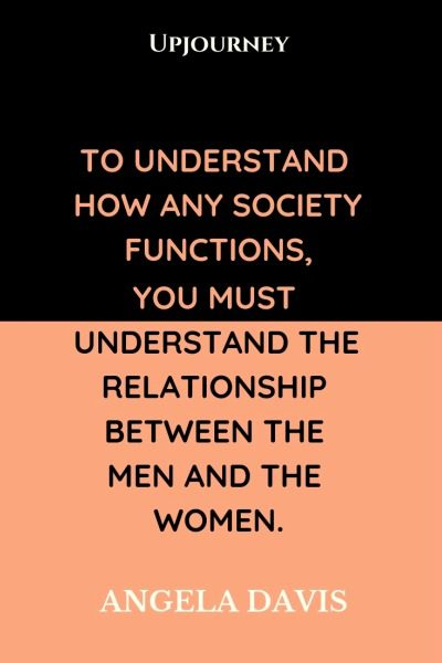 To understand how any society functions you must understand the relationship between the men and the women - Angela Davis. #quotes #society #functions #relationship #men #women