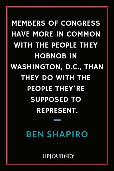 Members of Congress have more in common with the people they hobnob in Washington, D.C., than they do with the people they're supposed to represent - Ben Shapiro. #quotes #life #congress #represent