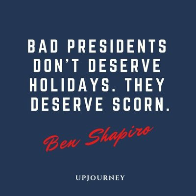 Bad presidents don't deserve holidays. They deserve scorn - Ben Shapiro. #quotes #politics #bad #presidents