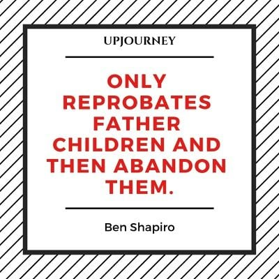 Only reprobates father children and then abandon them - Ben Shapiro. #quotes #reprobates #children