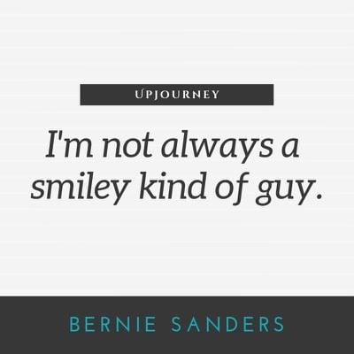 I'm not always a smiley kind of guy - Bernie Sanders. #quotes #smiley