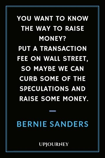 You want to know the way to raise money? Put a transaction fee on Wall Street, so maybe we can curb some of the speculations and raise some money - Bernie Sanders. #quotes #wall #street #transaction #fee