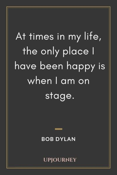 At times in my life, the only place I have been happy is when I am on stage - Bob Dylan. #quotes #music #happy #stage