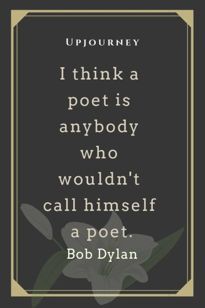 I think a poet is anybody who wouldn't call himself a poet - Bob Dylan. #quotes #poet #call #himself
