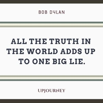All the truth in the world adds up to one big lie - Bob Dylan. #quotes #truth #one #lie