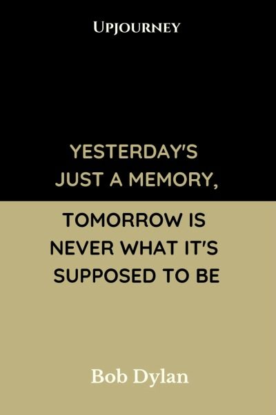 Yesterday's just a memory, tomorrow is never what it's supposed to be - Bob Dylan. #quotes #time #yesterday #memory #tomorrow