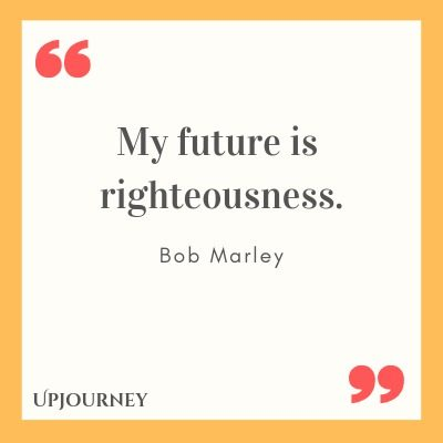 My future is righteousness - Bob Marley. #quotes #life #future #righteousness