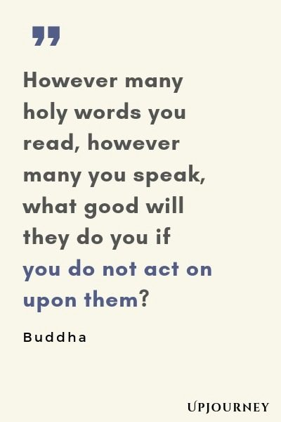 However many holy words you read, however many you speak, what good will they do you if you do not act on upon them? - Buddha. #quotes #goodness
