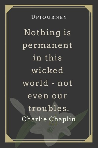 Nothing is permanent in this wicked world - not even our troubles - Charlie Chaplin. #quotes #courage #success #permanent #wicked #world #troubles