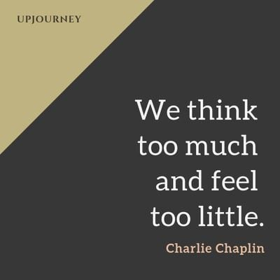 We think too much and feel too little - Charlie Chaplin. #quotes #life #think #feel #little
