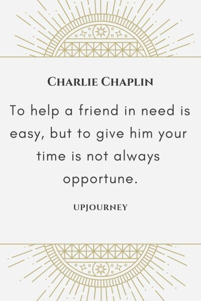 To help a friend in need is easy, but to give him your time is not always opportune - Charlie Chaplin. #quotes #friend #need #give #time