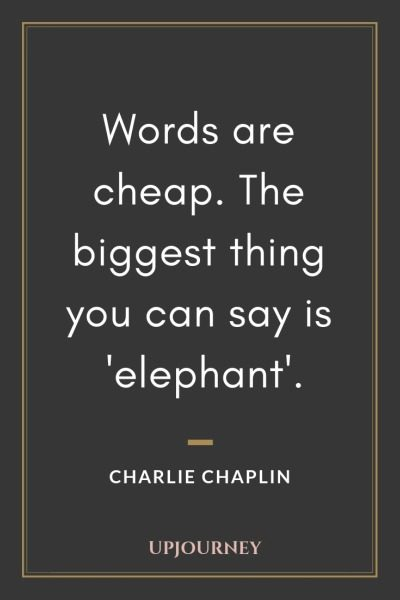 Words are cheap. The biggest thing you can say is 'elephant' - Charlie Chaplin. #quotes #words #cheap