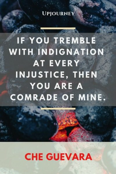 If you tremble with indignation at every injustice, then you are a comrade of mine - Che Guevara. #quotes #revolution #indignation #injustice #comrade