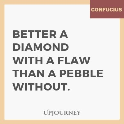 Better a diamond with a flaw than a pebble without - Confucius. #quotes #flaw