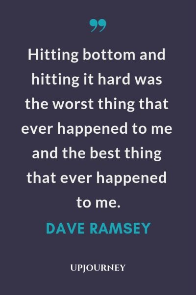 Hitting bottom and hitting it hard was the worst thing that ever happened to me and the best thing that ever happened to me - Dave Ramsey. #quotes #goals #hitting #bottom