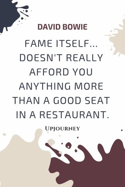 Fame itself... doesn't really afford you anything more than a good seat in a restaurant - David Bowie. #quotes #fame #good #seat